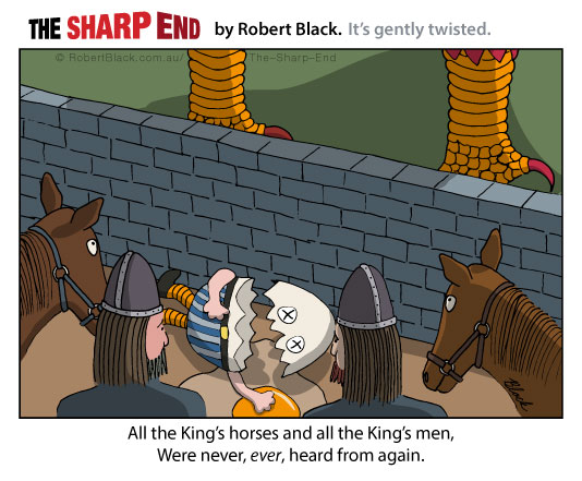 Caption: All the King's horses and all the King's men, Were never, ever, heard from again.