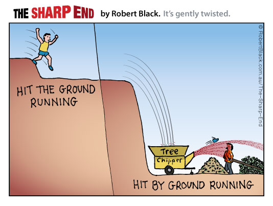 Hit the ground running / Hit by ground running.