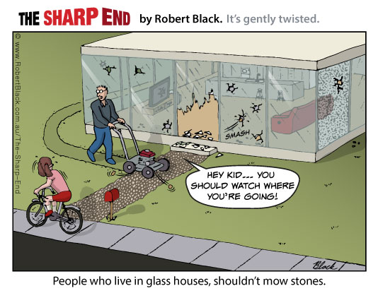 Caption: People who live in glass houses, shouldn't mow stones.