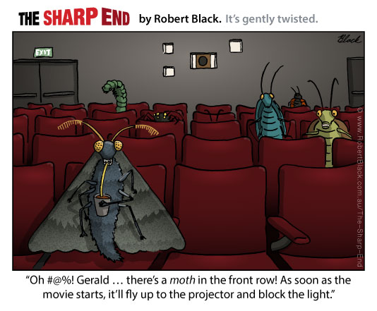 Caption: Oh #@%! Gerald ... there's a moth in the front row! As soon as the movie starts, it'll fly up to the projector and block the light.